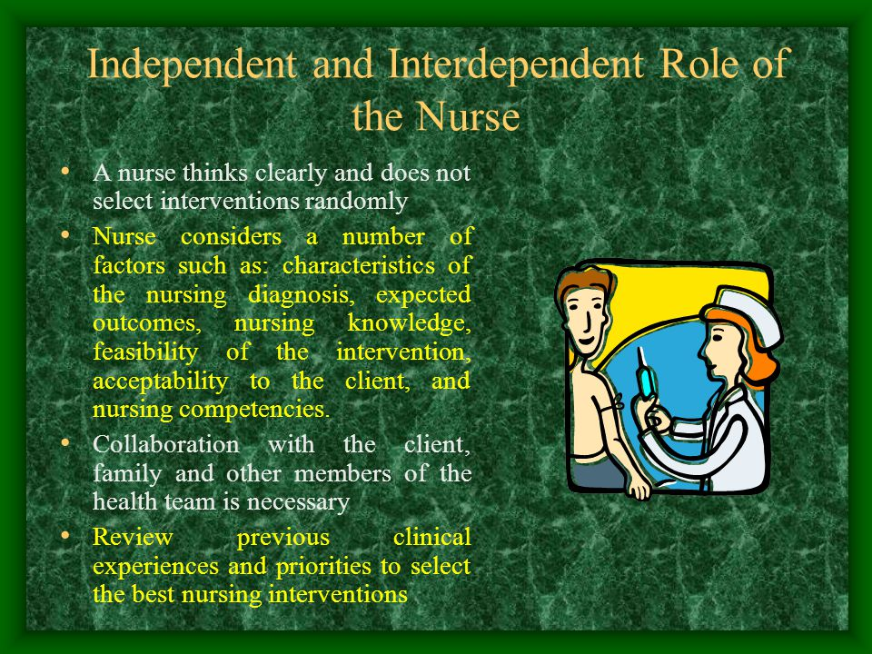 Independent and Interdependent Role of the Nurse A nurse thinks clearly and does not select interventions randomly Nurse considers a number of factors such as: characteristics of the nursing diagnosis, expected outcomes, nursing knowledge, feasibility of the intervention, acceptability to the client, and nursing competencies.