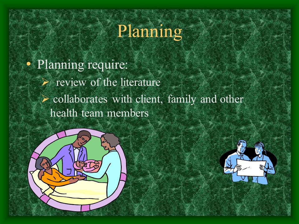 Planning Effective planning depends on the quality and comprehensiveness of the assessment Determine the problems Establish the risks and priorities- How ill are they.