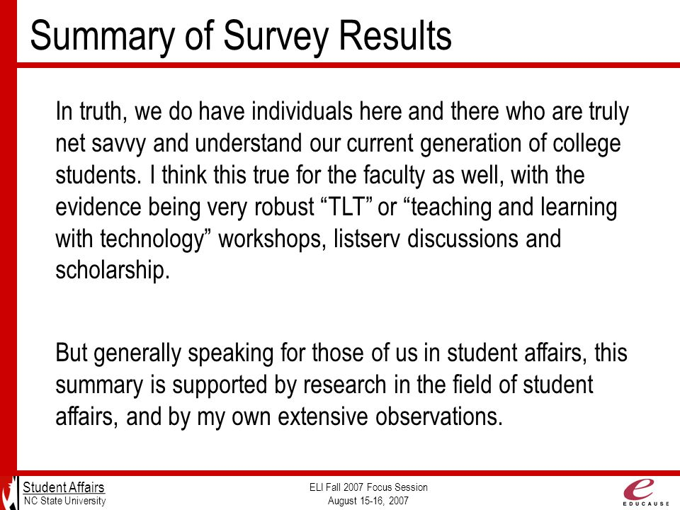 Summary of Survey Results Student Affairs NC State University ELI Fall 2007 Focus Session August 15-16, 2007 In truth, we do have individuals here and there who are truly net savvy and understand our current generation of college students.