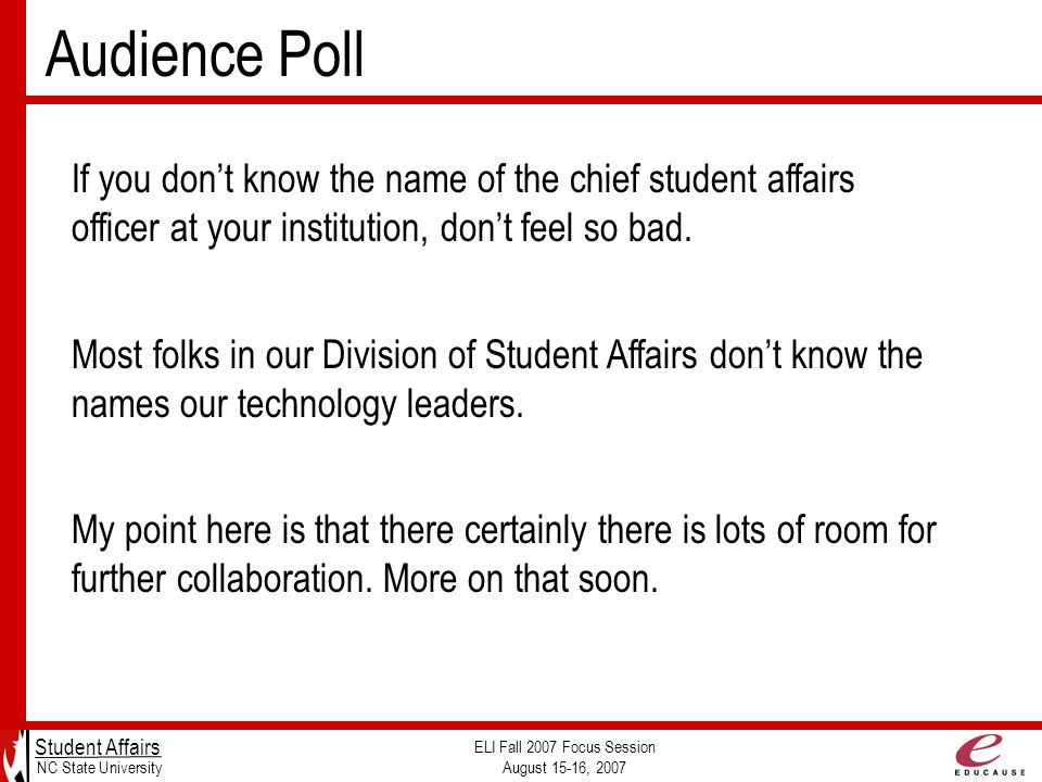 Audience Poll Student Affairs NC State University ELI Fall 2007 Focus Session August 15-16, 2007 If you don't know the name of the chief student affairs officer at your institution, don't feel so bad.