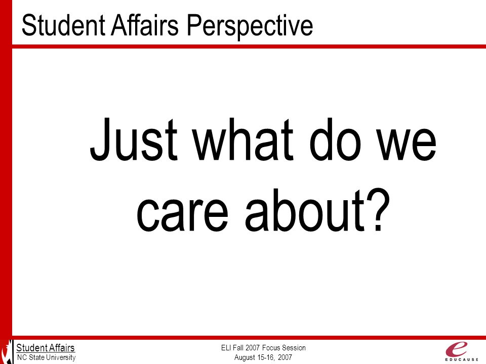 Student Affairs Perspective Student Affairs NC State University ELI Fall 2007 Focus Session August 15-16, 2007 Just what do we care about