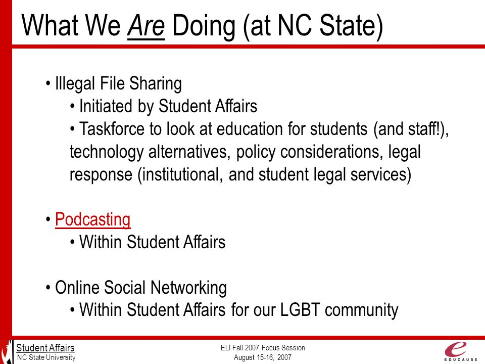 Student Affairs NC State University ELI Fall 2007 Focus Session August 15-16, 2007 Illegal File Sharing Initiated by Student Affairs Taskforce to look at education for students (and staff!), technology alternatives, policy considerations, legal response (institutional, and student legal services) Podcasting Within Student Affairs Online Social Networking Within Student Affairs for our LGBT community What We Are Doing (at NC State)