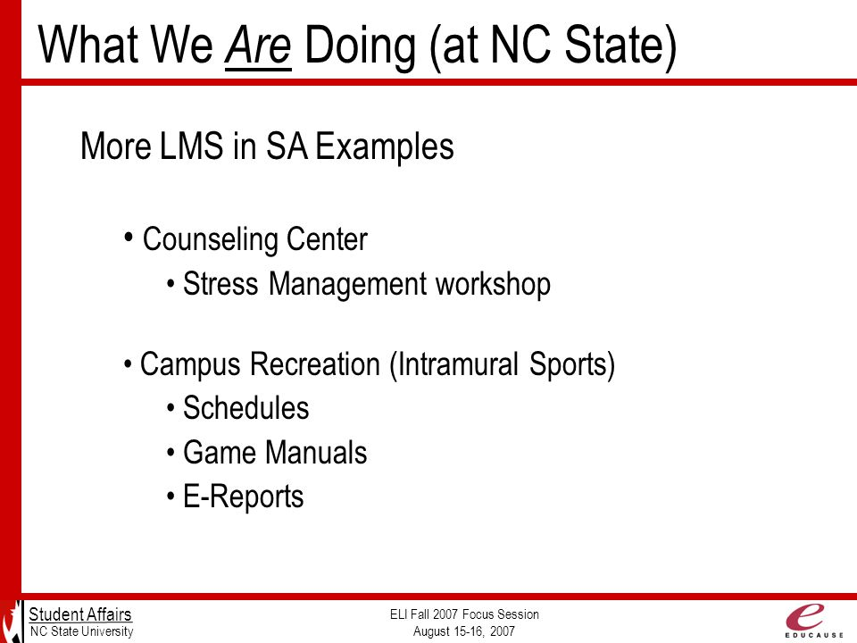 Student Affairs NC State University ELI Fall 2007 Focus Session August 15-16, 2007 More LMS in SA Examples Counseling Center Stress Management workshop Campus Recreation (Intramural Sports) Schedules Game Manuals E-Reports What We Are Doing (at NC State)