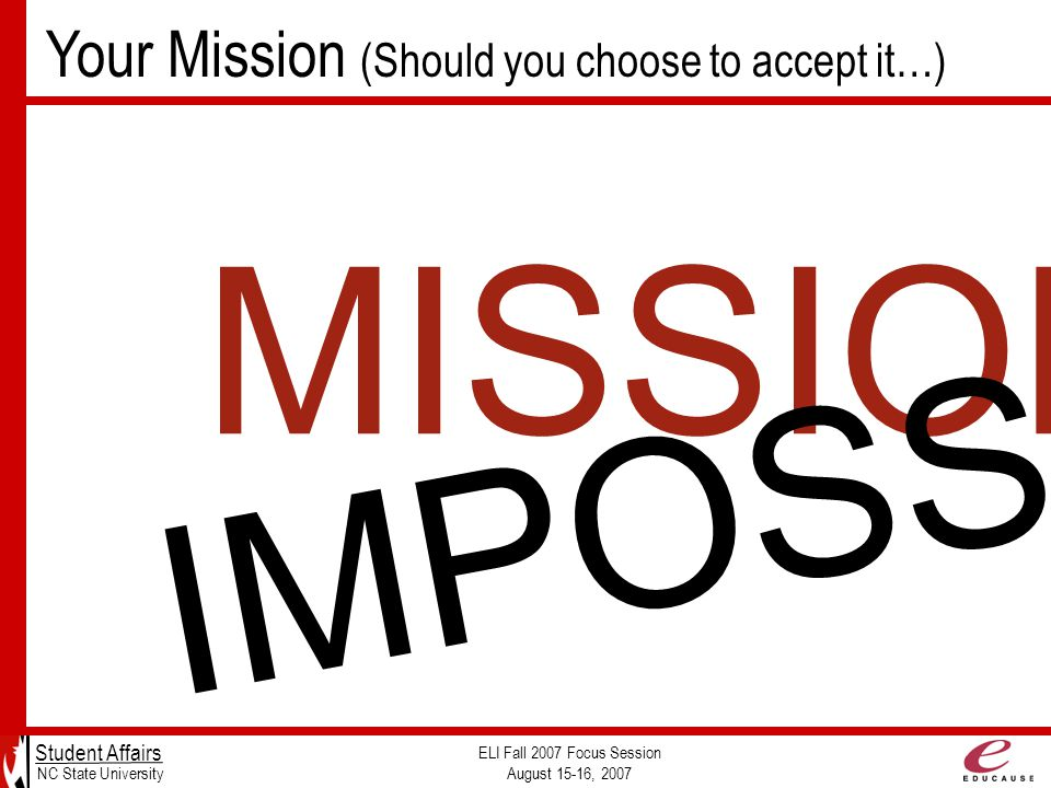 Your Mission (Should you choose to accept it…) Student Affairs NC State University ELI Fall 2007 Focus Session August 15-16, 2007 MISSION: IMPOSSIBLE