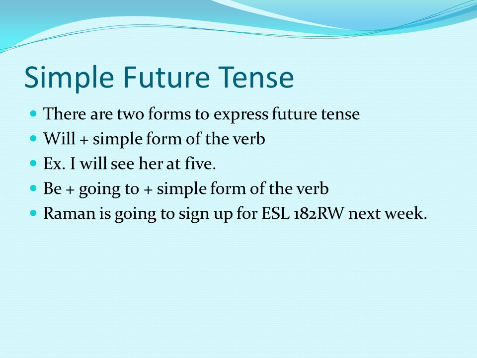 Simple Future Tense There are two forms to express future tense Will + simple form of the verb Ex.