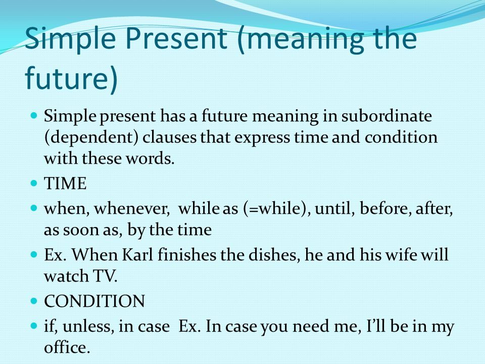 Simple Present (meaning the future) Simple present has a future meaning in subordinate (dependent) clauses that express time and condition with these words.