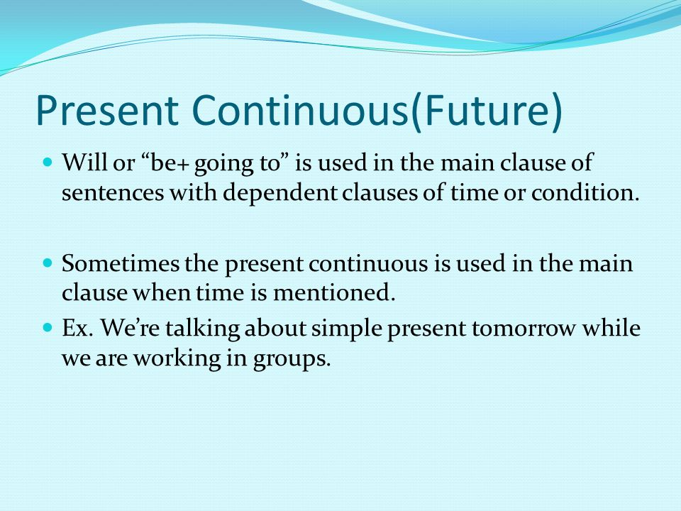 Present Continuous(Future) Will or be+ going to is used in the main clause of sentences with dependent clauses of time or condition.