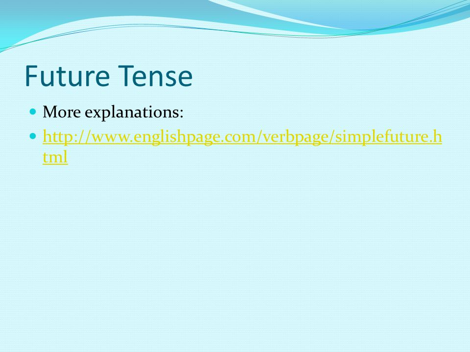 Future Tense More explanations: http://www.englishpage.com/verbpage/simplefuture.h tml http://www.englishpage.com/verbpage/simplefuture.h tml
