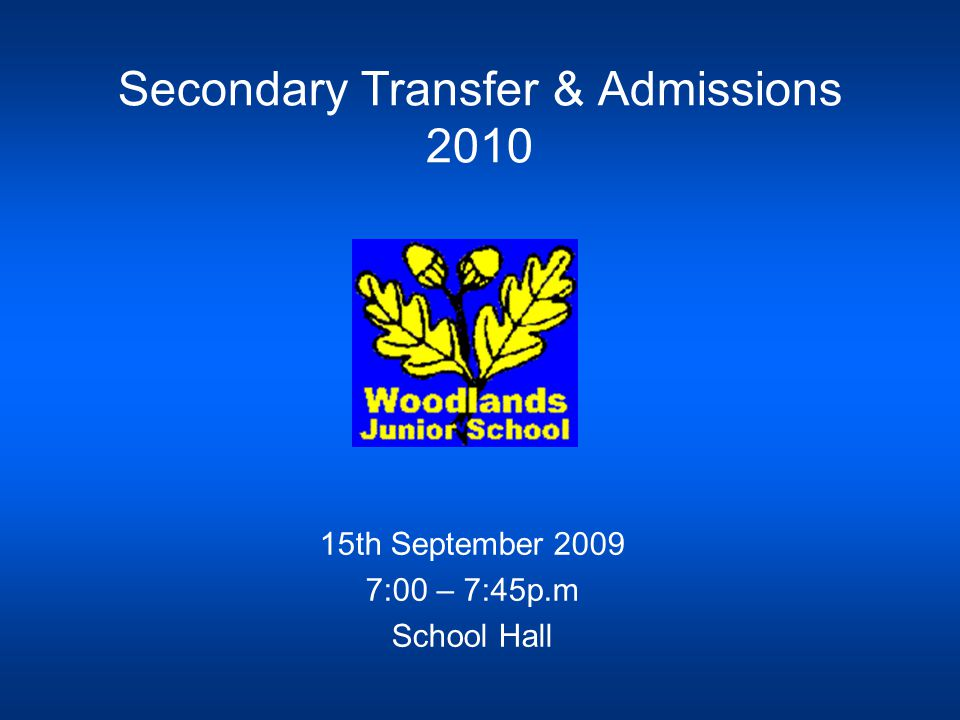 Secondary Transfer & Admissions 2010 15th September 2009 7:00 – 7:45p.m School Hall