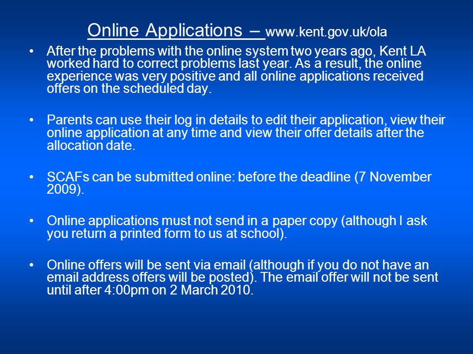 Online Applications – www.kent.gov.uk/ola After the problems with the online system two years ago, Kent LA worked hard to correct problems last year.