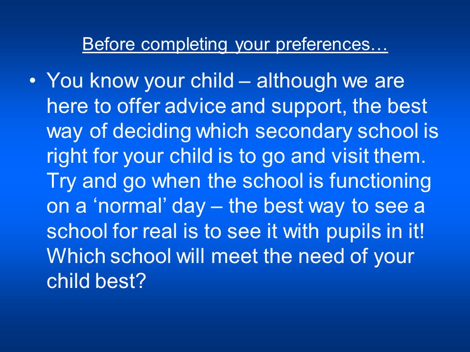 Before completing your preferences… You know your child – although we are here to offer advice and support, the best way of deciding which secondary school is right for your child is to go and visit them.