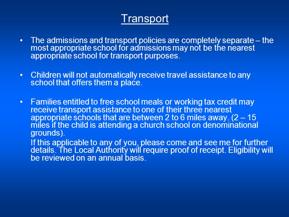 Transport The admissions and transport policies are completely separate – the most appropriate school for admissions may not be the nearest appropriate school for transport purposes.