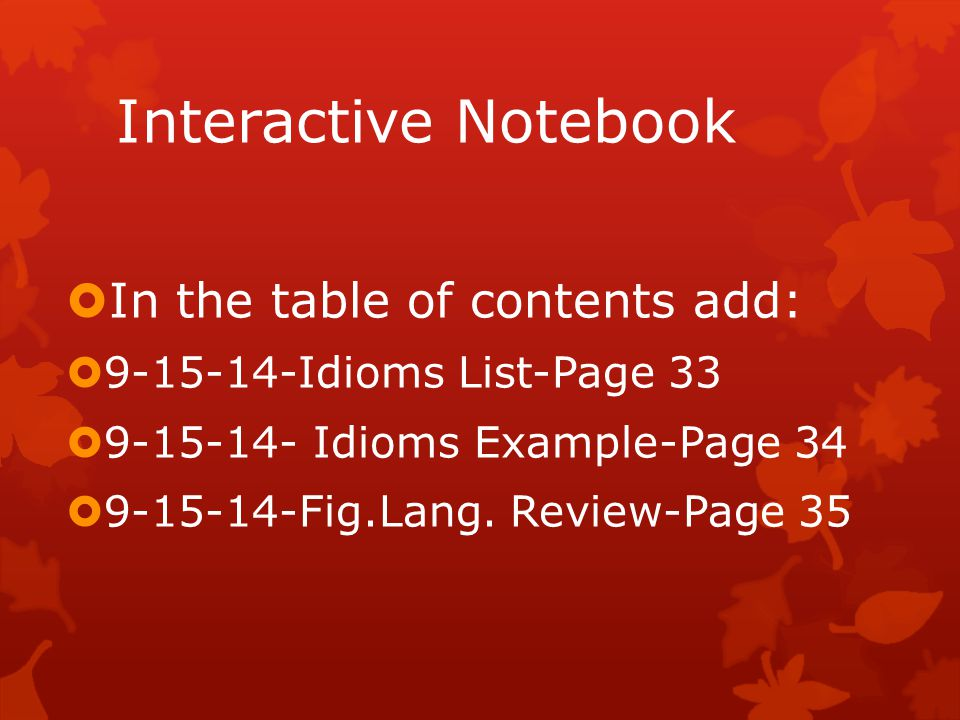 Interactive Notebook  In the table of contents add:  9-15-14-Idioms List-Page 33  9-15-14- Idioms Example-Page 34  9-15-14-Fig.Lang.