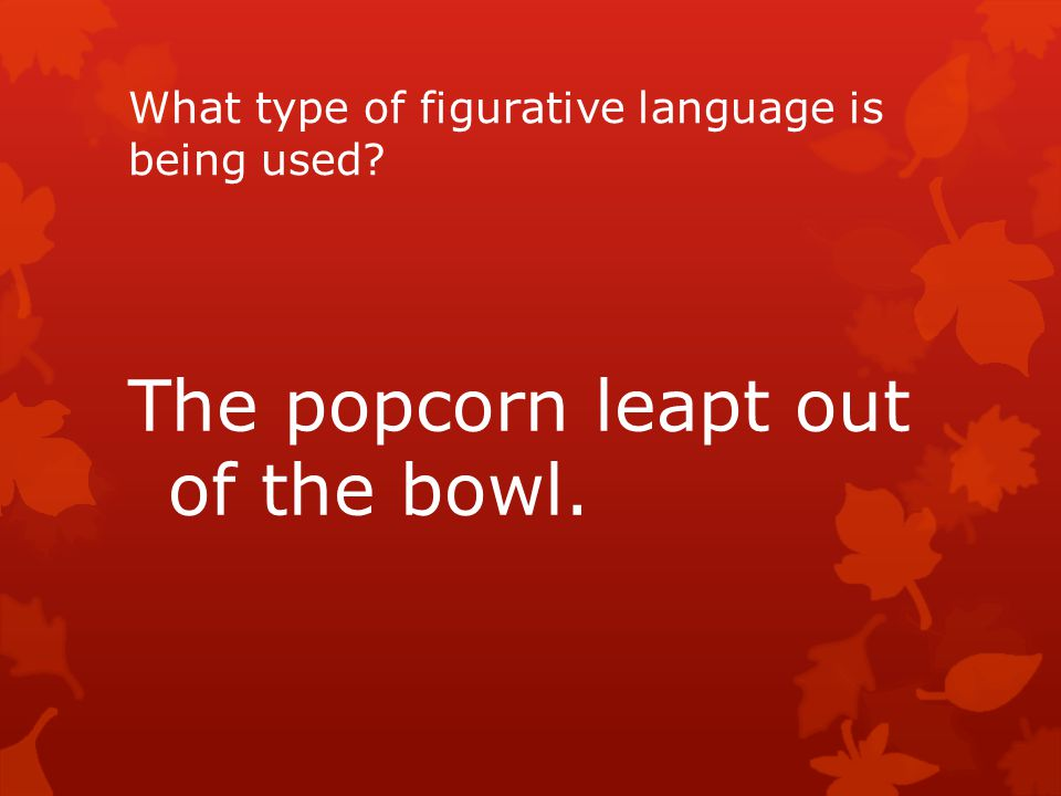 What type of figurative language is being used? The popcorn leapt out of the bowl.