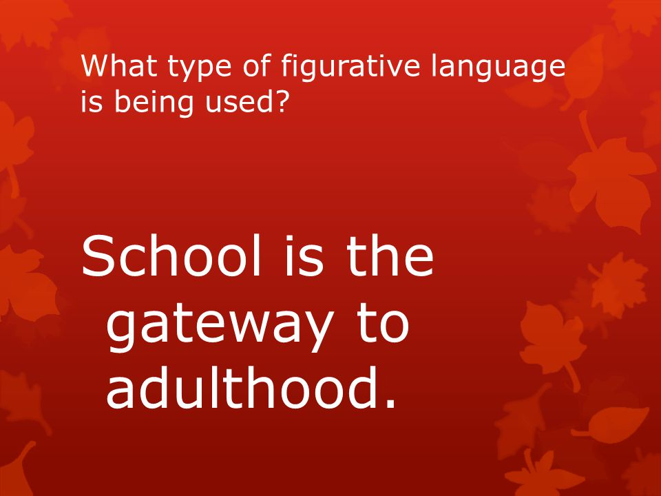 What type of figurative language is being used? School is the gateway to adulthood.