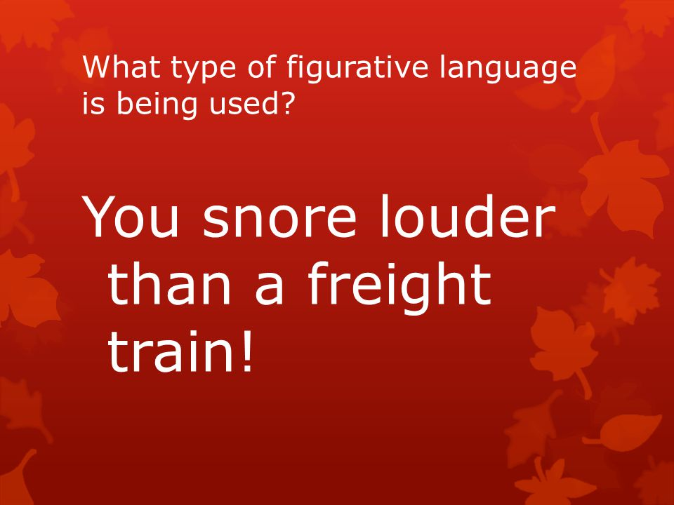 What type of figurative language is being used? You snore louder than a freight train!