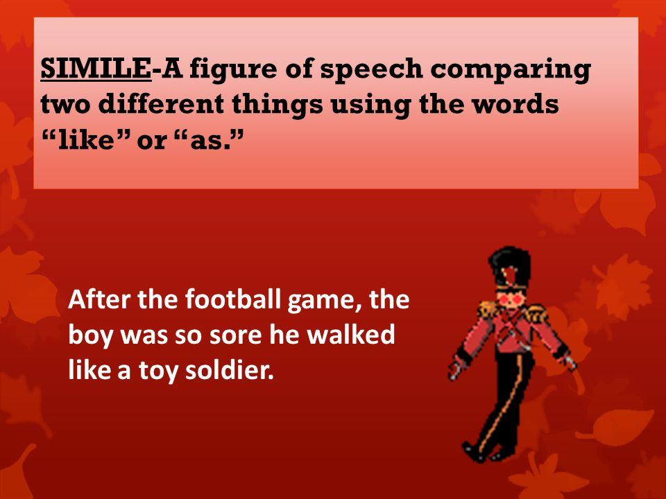 SIMILE-A figure of speech comparing two different things using the words like or as. After the football game, the boy was so sore he walked like a toy soldier.