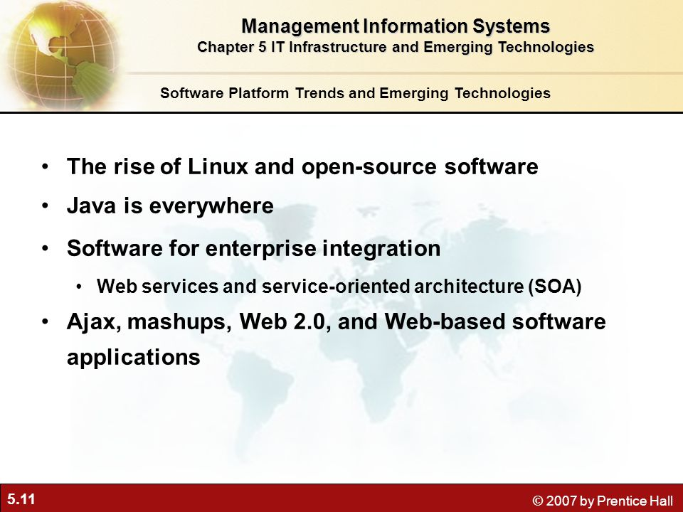 5.11 © 2007 by Prentice Hall Software Platform Trends and Emerging Technologies The rise of Linux and open-source software Java is everywhere Software for enterprise integration Web services and service-oriented architecture (SOA) Ajax, mashups, Web 2.0, and Web-based software applications Management Information Systems Chapter 5 IT Infrastructure and Emerging Technologies