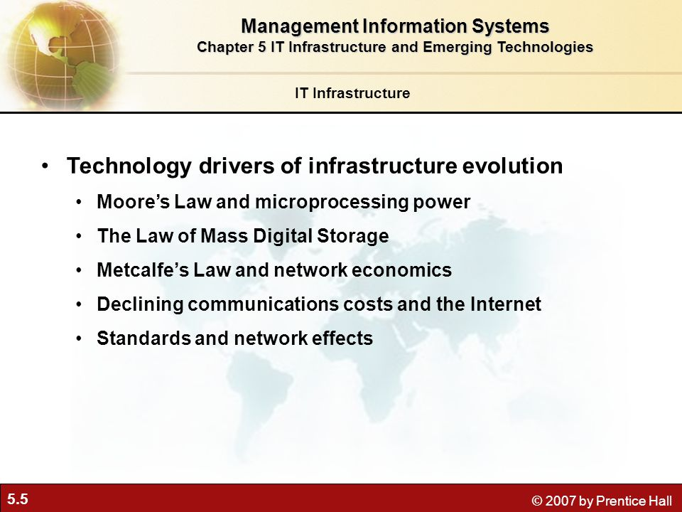 5.5 © 2007 by Prentice Hall IT Infrastructure Technology drivers of infrastructure evolution Moore's Law and microprocessing power The Law of Mass Digital Storage Metcalfe's Law and network economics Declining communications costs and the Internet Standards and network effects Management Information Systems Chapter 5 IT Infrastructure and Emerging Technologies