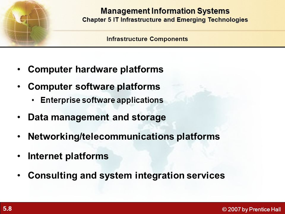 5.8 © 2007 by Prentice Hall Infrastructure Components Computer hardware platforms Computer software platforms Enterprise software applications Data management and storage Networking/telecommunications platforms Internet platforms Consulting and system integration services Management Information Systems Chapter 5 IT Infrastructure and Emerging Technologies