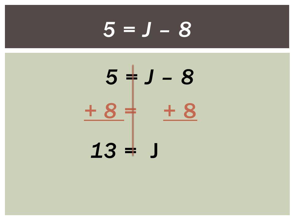 5 = J – 8 + 8 = + 8 13 = J