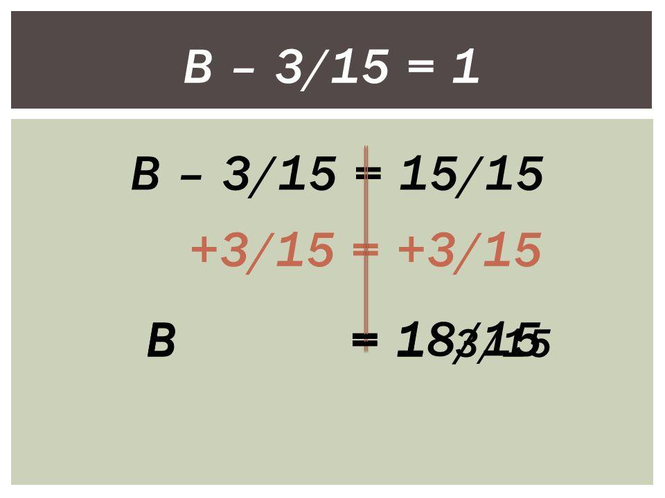 B – 3/15 = 1 B – 3/15 = 15/15 +3/15 = +3/15 B = 18/15 B = 1 3/15