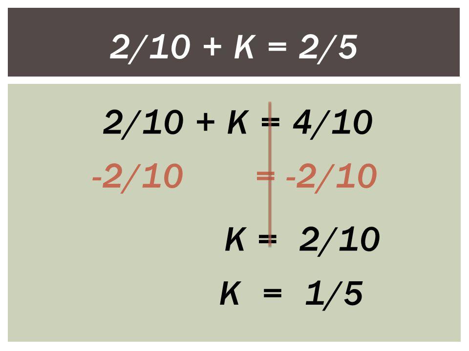 2/10 + K = 2/5 2/10 + K = 4/10 -2/10 = -2/10 K = 2/10 K = 1/5