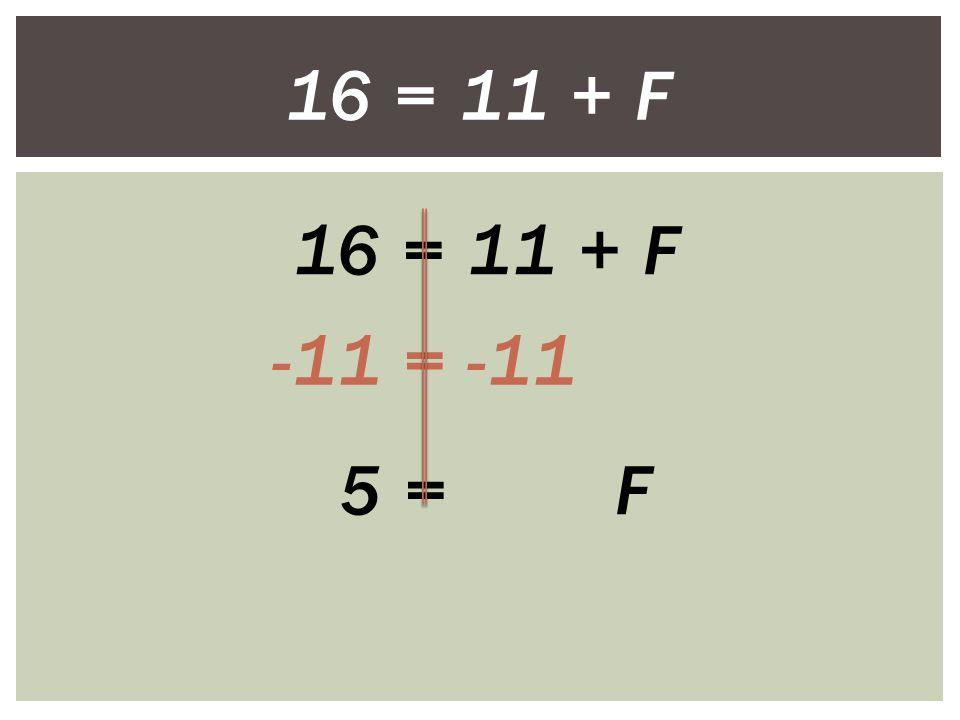 16 = 11 + F -11 = -11 5 = F