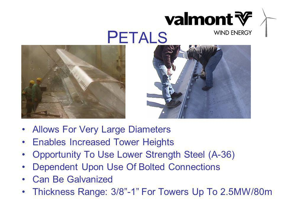 P ETALS Allows For Very Large Diameters Enables Increased Tower Heights Opportunity To Use Lower Strength Steel (A-36) Dependent Upon Use Of Bolted Connections Can Be Galvanized Thickness Range: 3/8 -1 For Towers Up To 2.5MW/80m