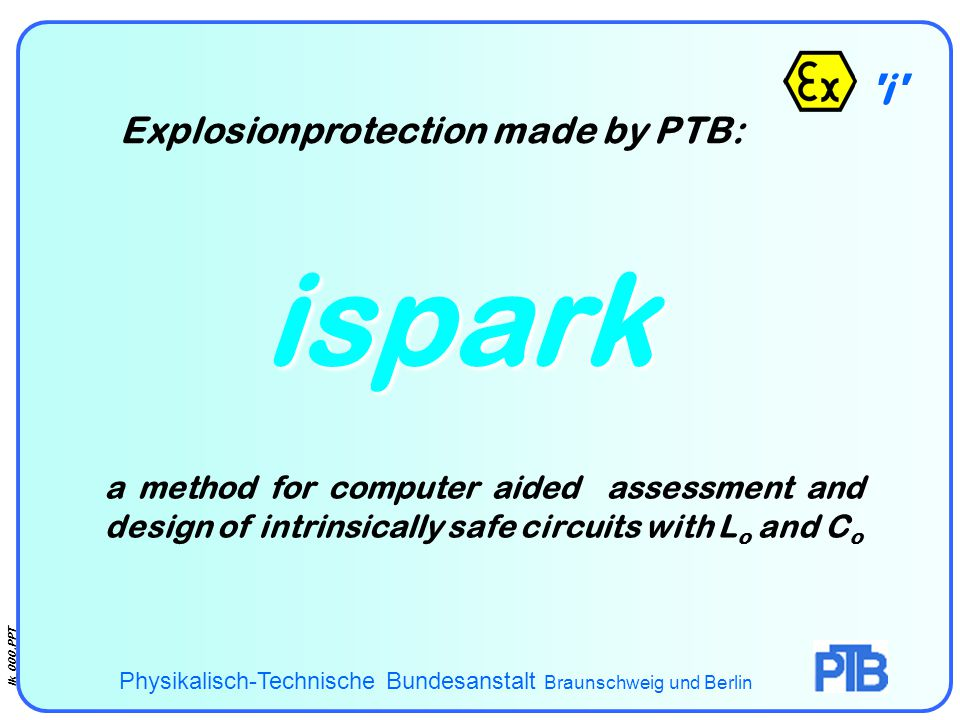 i Ik_000.PPT - ispark Explosionprotection made by PTB: Physikalisch-Technische Bundesanstalt Braunschweig und Berlin a method for computer aided assessment and design of intrinsically safe circuits with L o and C o
