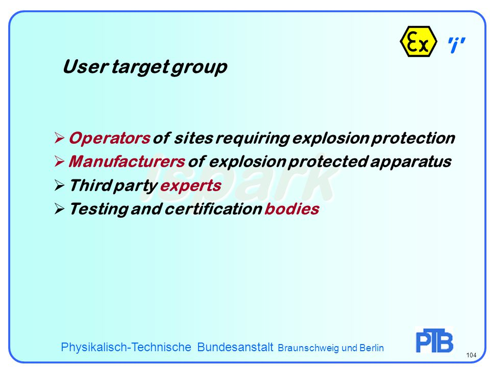 i - ispark User target group Physikalisch-Technische Bundesanstalt Braunschweig und Berlin 104  Operators of sites requiring explosion protection  Manufacturers of explosion protected apparatus  Third party experts  Testing and certification bodies