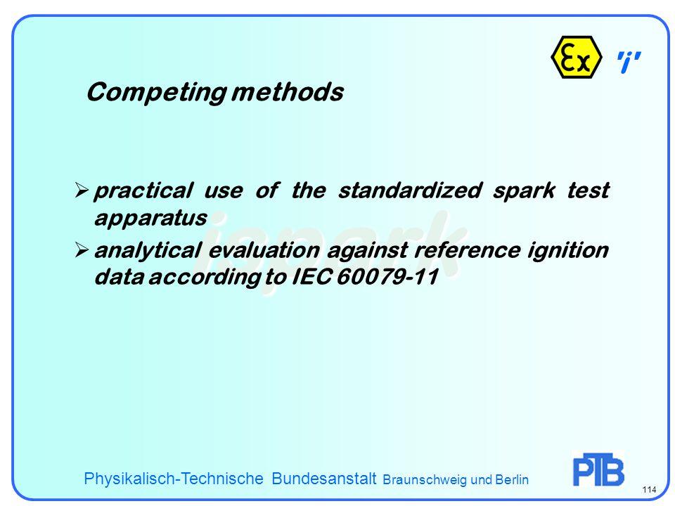 i - ispark Competing methods Physikalisch-Technische Bundesanstalt Braunschweig und Berlin 114  practical use of the standardized spark test apparatus  analytical evaluation against reference ignition data according to IEC 60079-11