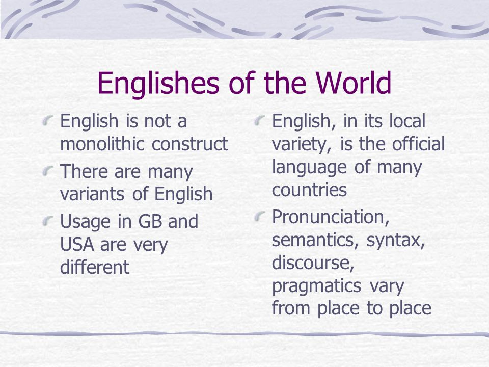 Englishes of the World English is not a monolithic construct There are many variants of English Usage in GB and USA are very different English, in its local variety, is the official language of many countries Pronunciation, semantics, syntax, discourse, pragmatics vary from place to place