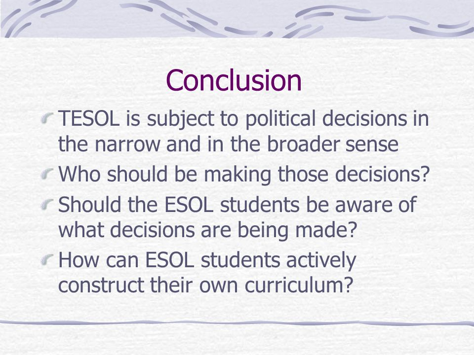 Conclusion TESOL is subject to political decisions in the narrow and in the broader sense Who should be making those decisions.
