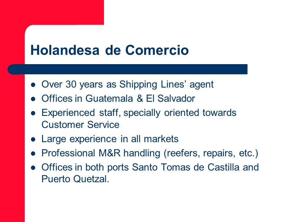 Holandesa de Comercio Over 30 years as Shipping Lines' agent Offices in Guatemala & El Salvador Experienced staff, specially oriented towards Customer