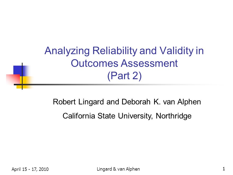 Lingard & van Alphen April 15 - 17, 2010 1 1 Analyzing Reliability and Validity in Outcomes Assessment (Part 2) Robert Lingard and Deborah K.