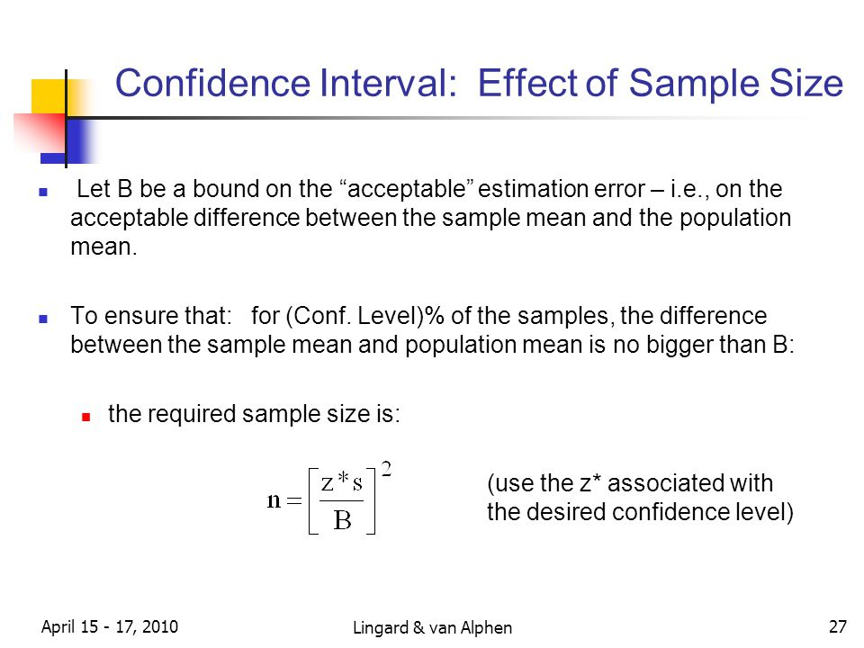 Lingard & van Alphen April 15 - 17, 2010 27 Confidence Interval: Effect of Sample Size Let B be a bound on the acceptable estimation error – i.e., on the acceptable difference between the sample mean and the population mean.