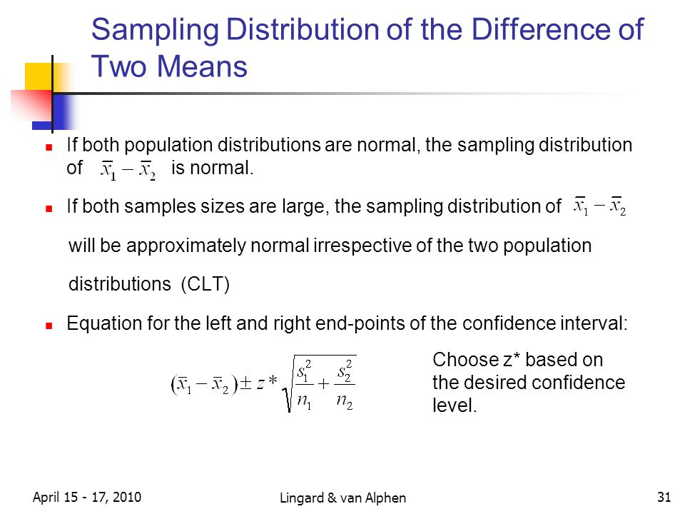 Lingard & van Alphen April 15 - 17, 2010 31 Sampling Distribution of the Difference of Two Means If both population distributions are normal, the sampling distribution of is normal.