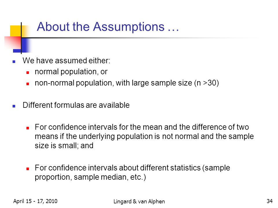 Lingard & van Alphen April 15 - 17, 2010 34 About the Assumptions … We have assumed either: normal population, or non-normal population, with large sample size (n >30) Different formulas are available For confidence intervals for the mean and the difference of two means if the underlying population is not normal and the sample size is small; and For confidence intervals about different statistics (sample proportion, sample median, etc.)