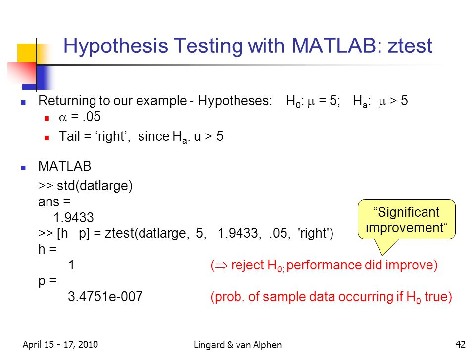 Lingard & van Alphen April 15 - 17, 2010 42 Hypothesis Testing with MATLAB: ztest Returning to our example - Hypotheses: H 0 :  = 5; H a :  > 5  =.05 Tail = 'right', since H a : u > 5 MATLAB >> std(datlarge) ans = 1.9433 >> [h p] = ztest(datlarge, 5, 1.9433,.05, right ) h = 1(  reject H 0; performance did improve) p = 3.4751e-007(prob.
