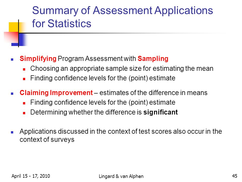 Lingard & van Alphen April 15 - 17, 2010 45 Summary of Assessment Applications for Statistics Simplifying Program Assessment with Sampling Choosing an appropriate sample size for estimating the mean Finding confidence levels for the (point) estimate Claiming Improvement – estimates of the difference in means Finding confidence levels for the (point) estimate Determining whether the difference is significant Applications discussed in the context of test scores also occur in the context of surveys