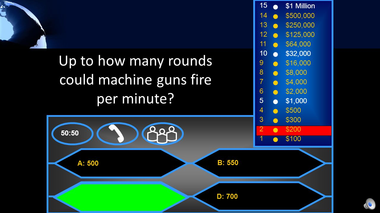 A: Machine Guns C: Large Bore Artillery B: Poison Gas D: Submarines 50:50 15 14 13 12 11 10 9 8 7 6 5 4 3 2 1 $1 Million $500,000 $250,000 $125,000 $64,000 $32,000 $16,000 $8,000 $4,000 $2,000 $1,000 $500 $300 $200 $100 The weapon/technology responsible for over half the deaths of the war.