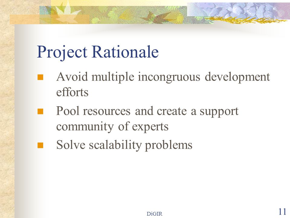 DiGIR 11 Project Rationale Avoid multiple incongruous development efforts Pool resources and create a support community of experts Solve scalability problems