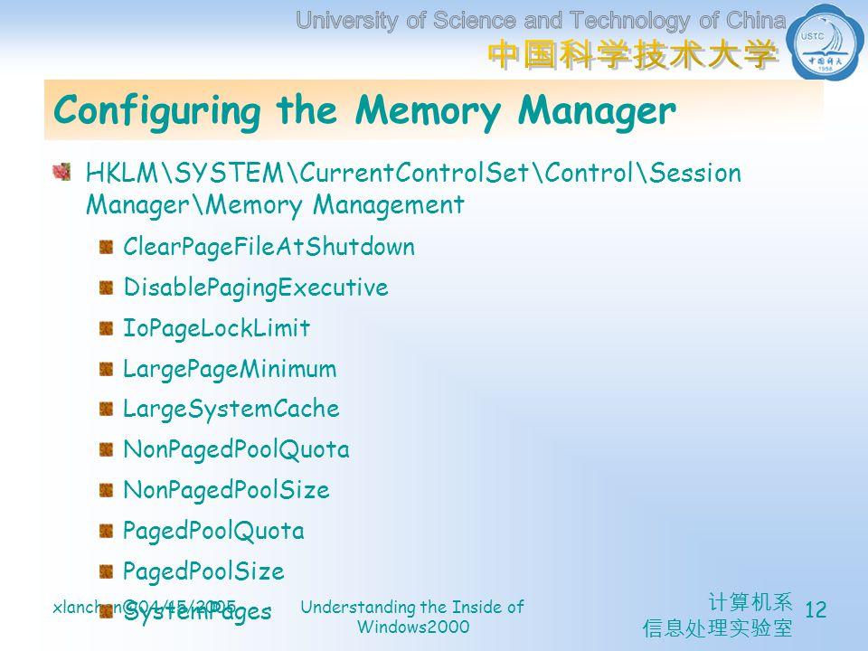 计算机系 信息处理实验室 xlanchen@04/15/2005Understanding the Inside of Windows2000 12 Configuring the Memory Manager HKLM\SYSTEM\CurrentControlSet\Control\Session Manager\Memory Management ClearPageFileAtShutdown DisablePagingExecutive IoPageLockLimit LargePageMinimum LargeSystemCache NonPagedPoolQuota NonPagedPoolSize PagedPoolQuota PagedPoolSize SystemPages