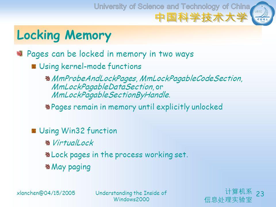计算机系 信息处理实验室 xlanchen@04/15/2005Understanding the Inside of Windows2000 23 Locking Memory Pages can be locked in memory in two ways Using kernel-mode functions MmProbeAndLockPages, MmLockPagableCodeSection, MmLockPagableDataSection, or MmLockPagableSectionByHandle.