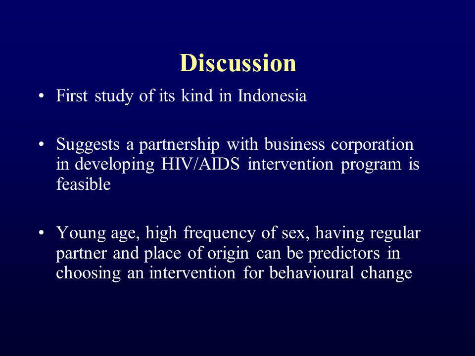 Discussion First study of its kind in Indonesia Suggests a partnership with business corporation in developing HIV/AIDS intervention program is feasible Young age, high frequency of sex, having regular partner and place of origin can be predictors in choosing an intervention for behavioural change