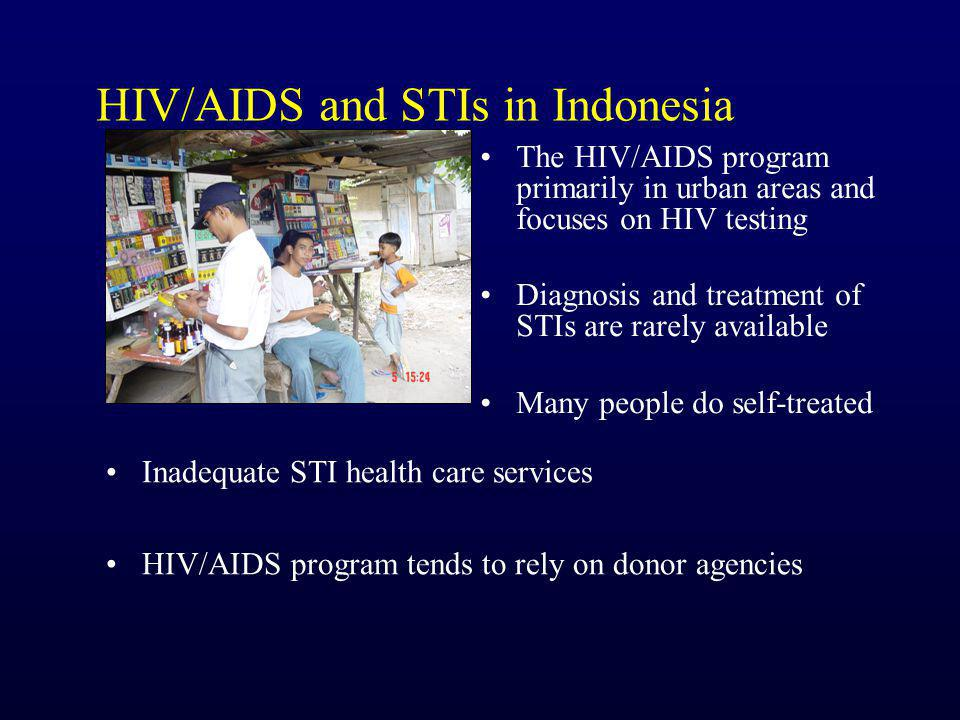 HIV/AIDS and STIs in Indonesia The HIV/AIDS program primarily in urban areas and focuses on HIV testing Diagnosis and treatment of STIs are rarely available Many people do self-treated Inadequate STI health care services HIV/AIDS program tends to rely on donor agencies