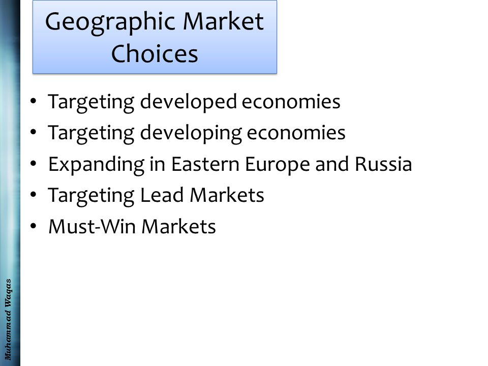 Muhammad Waqas Geographic Market Choices Targeting developed economies Targeting developing economies Expanding in Eastern Europe and Russia Targeting Lead Markets Must-Win Markets