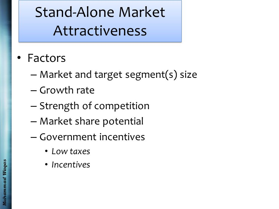 Muhammad Waqas Stand-Alone Market Attractiveness Factors – Market and target segment(s) size – Growth rate – Strength of competition – Market share potential – Government incentives Low taxes Incentives