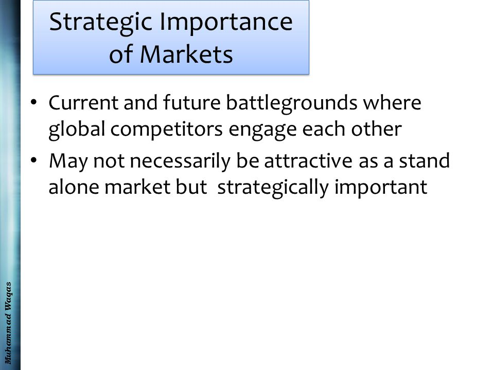 Muhammad Waqas Strategic Importance of Markets Current and future battlegrounds where global competitors engage each other May not necessarily be attractive as a stand alone market but strategically important